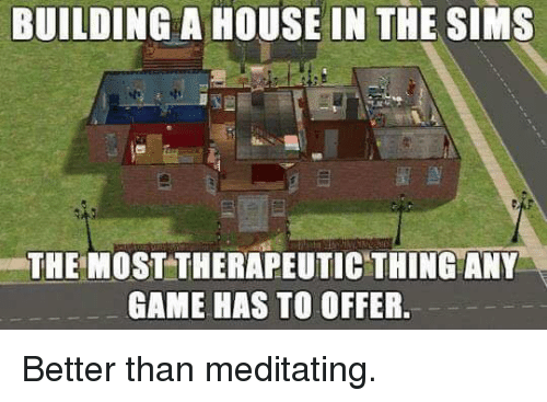 Building a house in the sims the most therapeutic thing for Build me a home