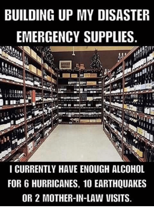 Memes, Alcohol, and 🤖: BUILDING UP MY DISASTER  EMERGENCY SUPPLIES  I CURRENTLY HAVE ENOUGH ALCOHOL  FOR 6 HURRICANES, 10 EARTHQUAKES  OR 2 MOTHER-IN-LAW VISITS.