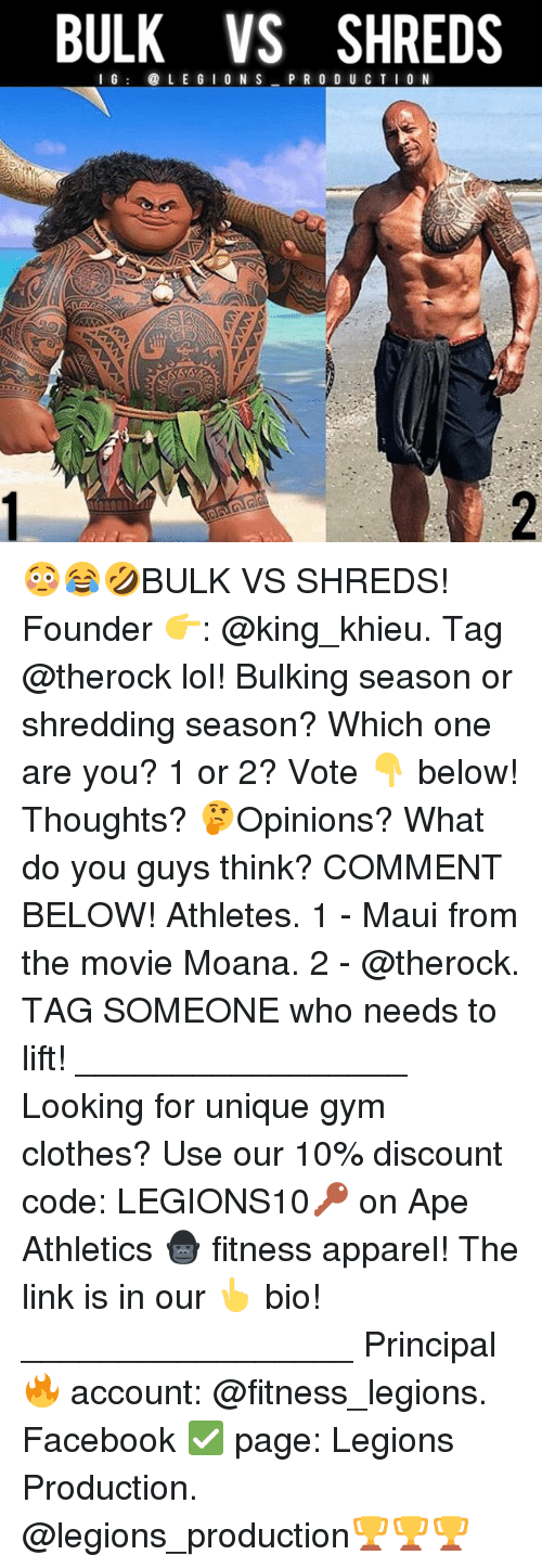 Clothes, Facebook, and Gym: BULK VS SHREDS  I G  LE G ION S  P R O D U C T I O N 😳😂🤣BULK VS SHREDS! Founder 👉: @king_khieu. Tag @therock lol! Bulking season or shredding season? Which one are you? 1 or 2? Vote 👇 below! Thoughts? 🤔Opinions? What do you guys think? COMMENT BELOW! Athletes. 1 - Maui from the movie Moana. 2 - @therock. TAG SOMEONE who needs to lift! _________________ Looking for unique gym clothes? Use our 10% discount code: LEGIONS10🔑 on Ape Athletics 🦍 fitness apparel! The link is in our 👆 bio! _________________ Principal 🔥 account: @fitness_legions. Facebook ✅ page: Legions Production. @legions_production🏆🏆🏆
