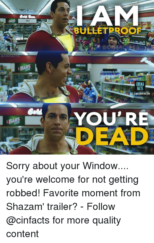 Facts, Memes, and Shazam: BULLETPROOF  GCINFACTS  FACTS  Ol@CINFACTS  YOU RE  DEAD Sorry about your Window.... you're welcome for not getting robbed! Favorite moment from Shazam' trailer? - Follow @cinfacts for more quality content