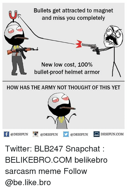 Anaconda, Be Like, and Meme: Bullets get attracted to magnet  and miss you completely  New low cost, 100%  bullet-proof helmet armor  HOW HAS THE ARMY NOT THOUGHT OF THIS YET  困@DESIFUN igi @DESIFUN @DESIFUN E DESIFUN.COM Twitter: BLB247 Snapchat : BELIKEBRO.COM belikebro sarcasm meme Follow @be.like.bro