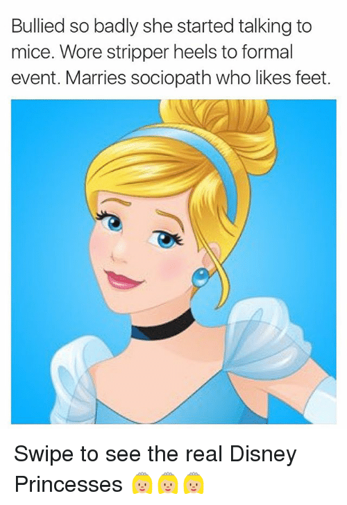 Disney, Funny, and Sociopath: Bullied so badly she started talking to  mice. Wore stripper heels to formal  event. Marries sociopath who likes feet. Swipe to see the real Disney Princesses 👸🏼👸🏼👸🏼