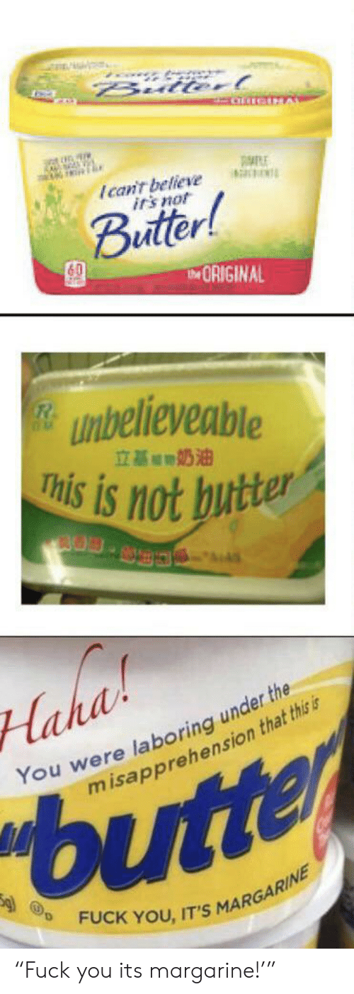 """Fuck You, Fuck, and Margarine: Bullorl  IGMAL  Ican't believe  it's not  Buttr!  IORIGINAL  unbelieveable  This is not butter  立基的奶油  laha  You were laboring under the  misapprehension that thisi  butte  FUCK YOU, IT'S  MARGARINE """"Fuck you its margarine!'"""""""