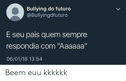"Com, Bullying, and Kkkkkk: Bullying do futuro  @Bullyingdfuturo  E seu pais quem sempre  respondia com ""Aaaaaa""  06/01/18 13:54 Beem euu kkkkkk"