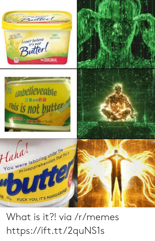 Fuck You, Irs, and Memes: Bulterl  Ican't believe  irs not  Buitter!  tORIGINAL  unbelieveable  This is not butter  立基期奶油  S.  Haha  You were laboring under the  misapprehension that this is  butter  FUCK YOU, IT'S MARGARINE What is it?! via /r/memes https://ift.tt/2quNS1s