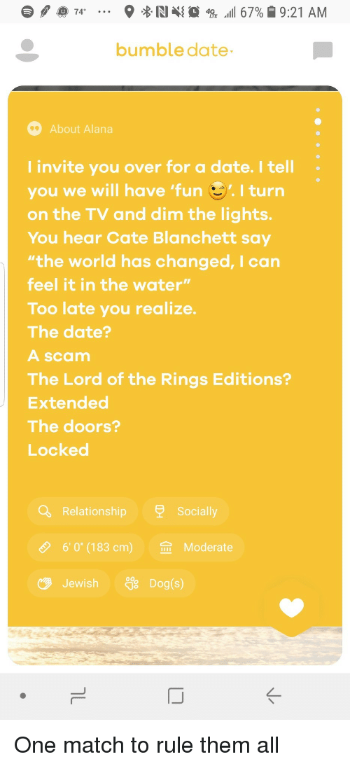 """The Lord of the Rings, Date, and Lord of the Rings: bumble date  About Alana  I invite you over for a date. I tell  you we will have 'fun I turn  on the TV and dim the lights.  You hear Cate Blanchett say  the world has changed, I can  feel it in the water""""  Too late you realize.  The date?  A scam  The Lord of the Rings Editions?  Extended  The doors?  Locked  Relationship  Socia  O  6,0""""(183 cm)  佥  Moderate  JewishDog(s)  ぐ One match to rule them all"""