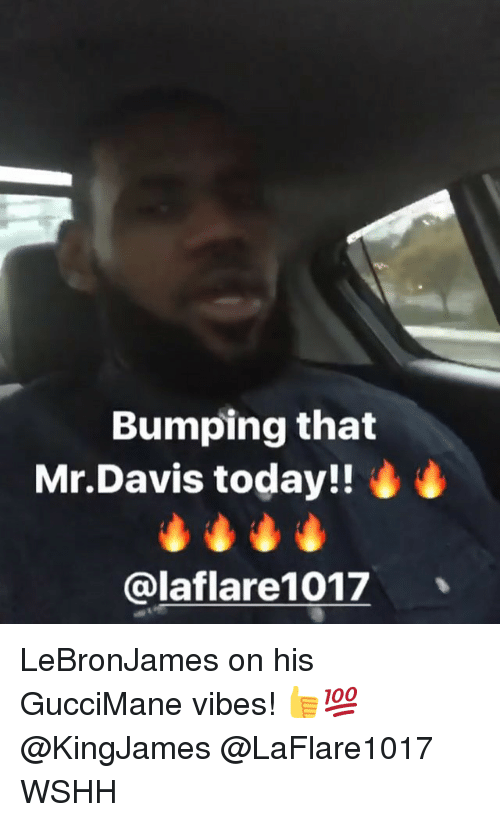 Memes, Wshh, and Today: Bumping that  Mr.Davis today!!  @laflare1017 LeBronJames on his GucciMane vibes! 👍💯 @KingJames @LaFlare1017 WSHH