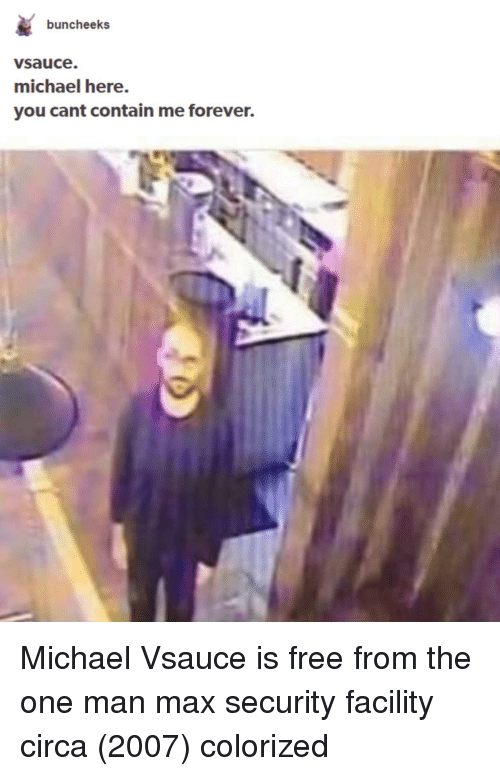 Forever, Free, and Michael: buncheeks  vsauce.  michael here.  you cant contain me forever. Michael Vsauce is free from the one man max security facility circa (2007) colorized