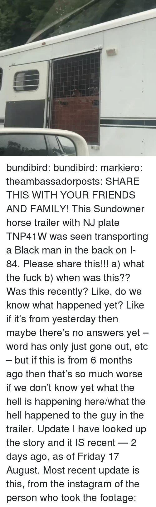 Family, Friday, and Friends: bundibird: bundibird:  markiero:   theambassadorposts:  SHARE THIS WITH YOUR FRIENDS AND FAMILY!  This Sundowner horse trailer with NJ plate TNP41W was seen transporting a Black man in the back on I-84.   Please share this!!!   a) what the fuck b) when was this?? Was this recently? Like, do we know what happened yet? Like if it's from yesterday then maybe there's no answers yet – word has only just gone out, etc – but if this is from 6 months ago then that's so much worse if we don't know yet what the hell is happening here/what the hell happened to the guy in the trailer.   Update I have looked up the story and it IS recent — 2 days ago, as of Friday 17 August. Most recent update is this, from the instagram of the person who took the footage: