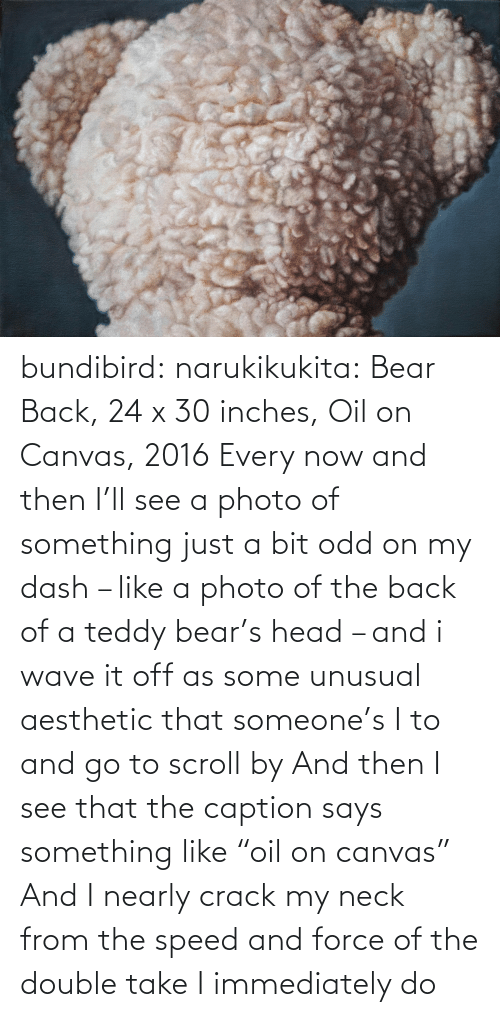 "Head, Target, and Tumblr: bundibird:  narukikukita: Bear Back, 24 x 30 inches, Oil on Canvas, 2016  Every now and then I'll see a photo of something just a bit odd on my dash – like a photo of the back of a teddy bear's head – and i wave it off as some unusual aesthetic that someone's I to and go to scroll by  And then I see that the caption says something like ""oil on canvas""  And I nearly crack my neck from the speed and force of the double take I immediately do"