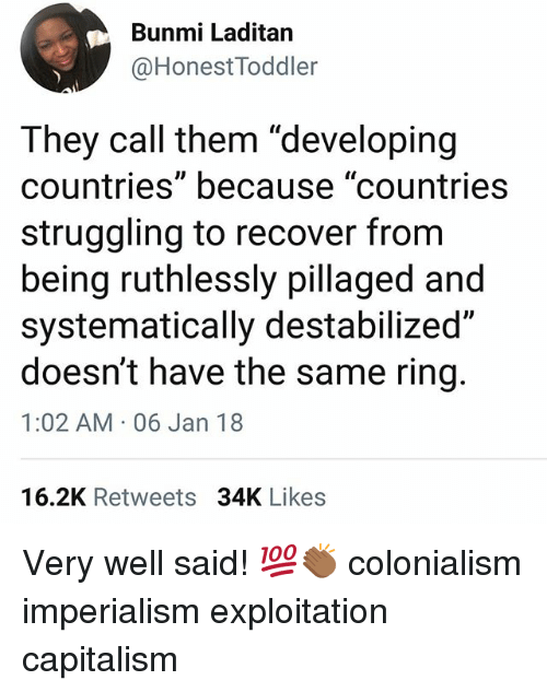 "Memes, Capitalism, and 🤖: Bunmi Laditan  @HonestToddler  They call them ""developing  countries"" because ""countries  struggling to recover from  being ruthlessly pillaged and  systematically destabilized""  doesn't have the same ring.  1:02 AM 06 Jan 18  16.2K Retweets 34K Likes Very well said! 💯👏🏾 colonialism imperialism exploitation capitalism"