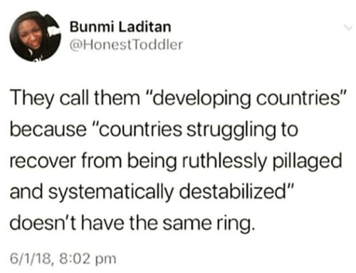 """Ring, Them, and They: Bunmi Laditan  @HonestToddler  They call them """"developing countries""""  because """"countries struggling to  recover from being ruthlessly pillaged  and systematically destabilized""""  doesn't have the same ring.  6/1/18, 8:02 pm"""