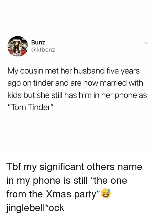 "Funny, Party, and Phone: Bunz  @ktbonz  My cousin met her husband five years  ago on tinder and are now married with  kids but she still has him in her phone as  "" lom T inder"" Tbf my significant others name in my phone is still ""the one from the Xmas party""😅 jinglebell*ock"