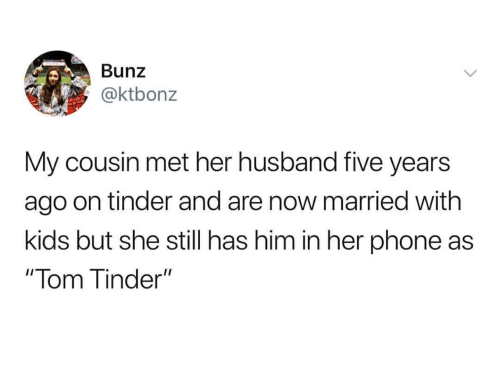 """Phone, Tinder, and Kids: Bunz  @ktbonz  My cousin met her husband five years  ago on tinder and are now married with  kids but she still has him in her phone as  """"Tom Tinder"""""""