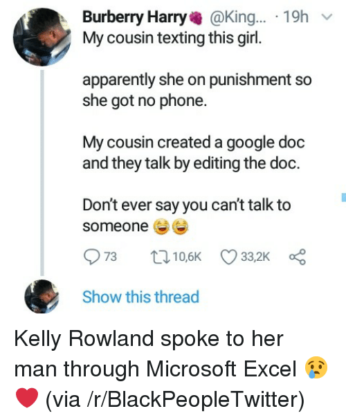Apparently, Blackpeopletwitter, and Google: Burberry Harry@King... 19h  My cousin texting this girl.  apparently she on punishment so  she got no phone.  My cousin created a google doc  and they talk by editing the doc.  Don't ever say you can't talk to  someone  Show this thread Kelly Rowland spoke to her man through Microsoft Excel 😢❤ (via /r/BlackPeopleTwitter)
