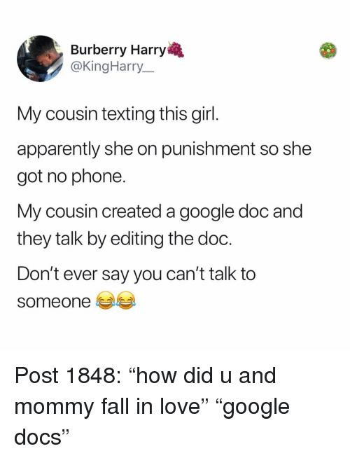 """Apparently, Fall, and Google: Burberry Harry  @KingHarry  My cousin texting this girl  apparently she on punishment so she  got no phone.  My cousin created a google doc and  they talk by editing the doc.  Don't ever say you can't talk to  someone e Post 1848: """"how did u and mommy fall in love"""" """"google docs"""""""
