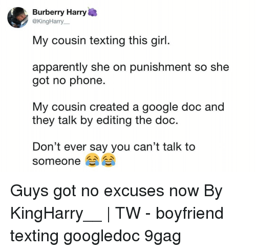 9gag, Apparently, and Google: Burberry Harry  @KingHarry  My cousin texting this girl  apparently she on punishment so she  got no phone.  My cousin created a google doc and  they talk by editing the doo  Don't ever say you can't talk to  someone Guys got no excuses now⠀ By KingHarry__   TW⠀ -⠀ boyfriend texting googledoc 9gag