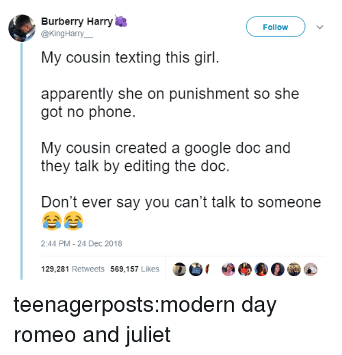 Apparently, Google, and Phone: Burberry Harry  My cousin texting this girl.  apparently she on punishment so she  Follow  @KingHarry__  got no phone.  My cousin created a google doc and  they talk by editing the doc.  Don't ever say you can't talk to someone  2:44 PM- 24 Dec 2018  129,281 Retweets 569,157 Likes teenagerposts:modern day romeo and juliet