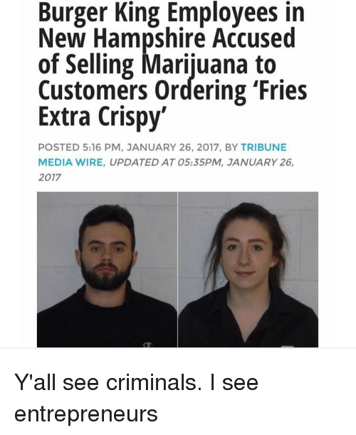 Burger King, Memes, and New Hampshire: Burger King Employees in  New Hampshire Accused  of Selling Marijuana to  Customers ordering 'Fries  Extra Crispy  POSTED 5:16 PM, JANUARY 26, 2017, BY TRIBUNE  MEDIA WIRE, UPDATED AT 05:35PM, JANUARY 26,  2017 Y'all see criminals. I see entrepreneurs