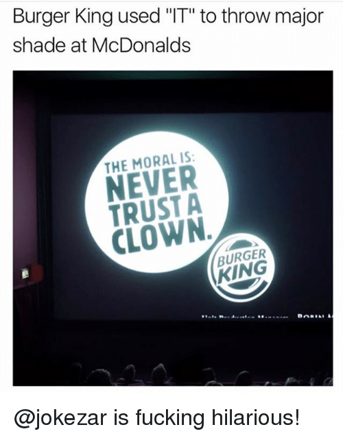"Burger King, Fucking, and Funny: Burger King used ""IT"" to throw major  shade at McDonalds  THE MORAL IS  NEVER  TRUST A  CLOWN  BURGER  KING @jokezar is fucking hilarious!"