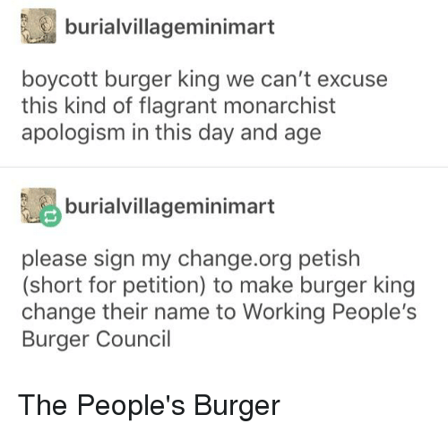 Burger King, Tumblr, and Change: burialvillageminimart  boycott burger king we can't excuse  this kind of flagrant monarchist  apologism in this day and age  burialvillageminimart  please sign my change.org petish  (short for petition) to make burger king  change their name to Working People's  Burger Council