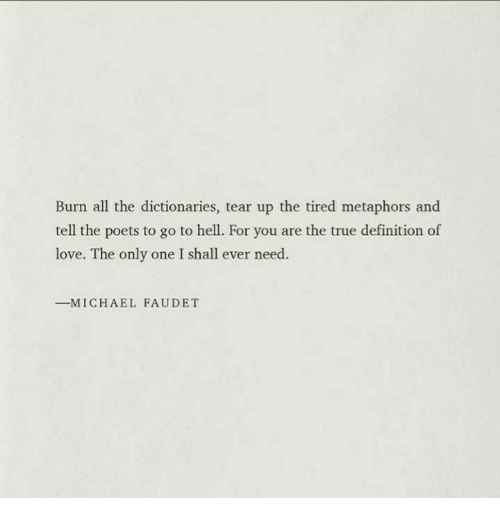 Love, True, and Definition: Burn all the dictionaries, tear up the tired metaphors and  tell the poets to go to hell. For you are the true definition of  love. The only one I shall ever need.  ーM ICHAEL FAUDET