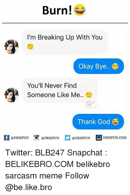 Be Like, God, and Meme: Burn!  I'm Breaking Up With You  Okay Bye..  You'll Never Find  Some  one Like Me..  Thank God  K @DESIFUN 1 @DESIFUN @DESIFUN-DESIFUN.COM Twitter: BLB247 Snapchat : BELIKEBRO.COM belikebro sarcasm meme Follow @be.like.bro