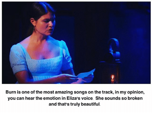 Beautiful, Memes, and Songs: Burn is one of the most amazing songs on the track, in my opinion,  you can hear the emotion in Eliza's voice. She sounds so broken  and that's truly beautiful.