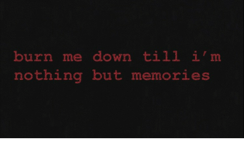 Down, Memories, and Nothing: burn me down till i'm  nothing but memories