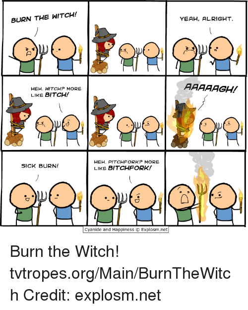 Bitch, Memes, and Yeah: BURN THE WITCH!  HEH. WITCHP MORE  LIKE BITCH!  HEH. PITCHFORK MORE  SICK BURN!  LIKE BITCHFORK!  Cyanide and Happiness O Explosm.net  YEAH, ALRIGHT  AAAAAGH! Burn the Witch! tvtropes.org/Main/BurnTheWitch Credit: explosm.net