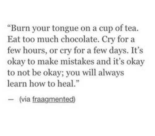 """Too Much, Chocolate, and How To: """"Burn your tongue on a cup of tea.  Eat too much chocolate. Cry for a  few hours, or cry for a few days. It's  okay to make mistakes and it's okay  to not be okay; you will always  learn how to heal.""""  ー(via fragmented)"""