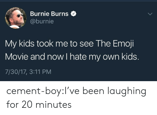 Emoji, Tumblr, and Blog: Burnie Burns$  @burnie  My kids took me to see The Emoji  Movie and now I hate my own kids.  7/30/17, 3:11 PM cement-boy:I've been laughing for 20 minutes