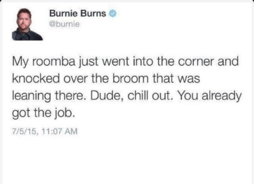 Chill, Dank, and Dude: Burnie Burns  @burnie  My roomba just went into the corner and  knocked over the broom that was  leaning there. Dude, chill out. You already  got the job.  7/5/15, 11:07 AM