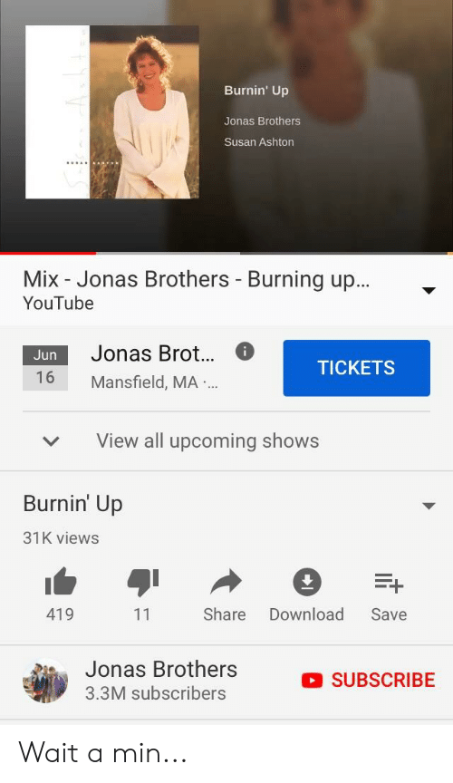 youtube.com, Jonas Brothers, and Brothers: Burnin' Up  Jonas Brothers  Susan Ashton  Mix - Jonas Brothers - Burning up..  YouTube  Jonas Brot...6  Jun  TICKETS  16 Mansfield, MA ..  View all upcoming shows  Burnin' Up  31K views  419  Share Download Save  Jonas Brothers  3.3M subscribers  SUBSCRIBE Wait a min...