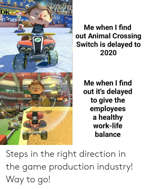 Life, The Game, and Work: BURNING  DK  Dream  Me when I find  out Animal Crossing  Switch is delayed to  2020  Ni  NTDO  1889  Me when I find  out it's delayed  to give the  employees  healthy  work-life  NTDO  balance Steps in the right direction in the game production industry! Way to go!