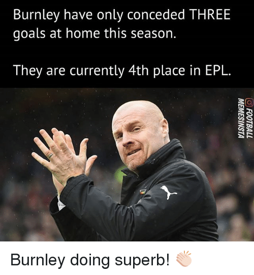 Goals, Memes, and Home: Burnley have only con  goals at home this season.  ceded THREE  They are currently 4th place in EPL. Burnley doing superb! 👏🏻