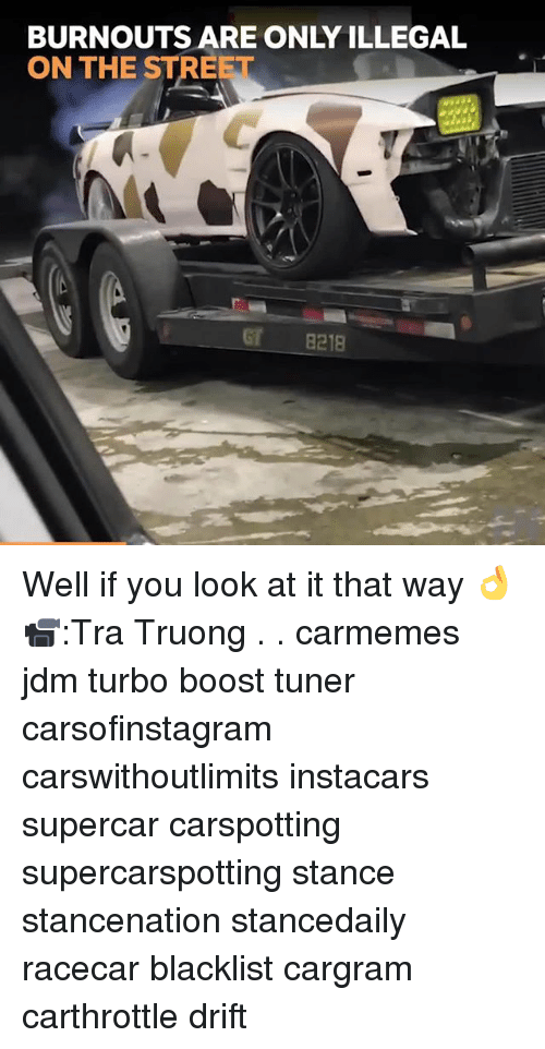 Memes, Boost, and 🤖: BURNOUTS ARE ONLY ILLEGAL  ON THE STREET  GT 8218 Well if you look at it that way 👌 📹:Tra Truong . . carmemes jdm turbo boost tuner carsofinstagram carswithoutlimits instacars supercar carspotting supercarspotting stance stancenation stancedaily racecar blacklist cargram carthrottle drift