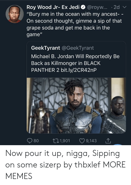 """Dank, Memes, and Michael B. Jordan: """"Bury me in the ocean with my ancest- -  On second thought, gimme a sip of that  grape soda and get me back in the  game""""  GeekTyrant @GeekTyrant  Michael B. Jordan Will Reportedly Be  Back as Killmonger in BLACK  PANTHER 2 bit.ly/2CR42nP  80 t01,901 9,143 Now pour it up, nigga, Sipping on some sizerp by thbxlef MORE MEMES"""