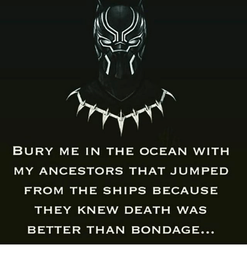 Memes, Death, and Ocean: BURY ME IN THE OCEAN WITH  MY ANCESTORS THAT JUMPED  FROM THE SHIPS BECAUSE  THEY KNEW DEATH WAS  BETTER THAN BONDAGE.