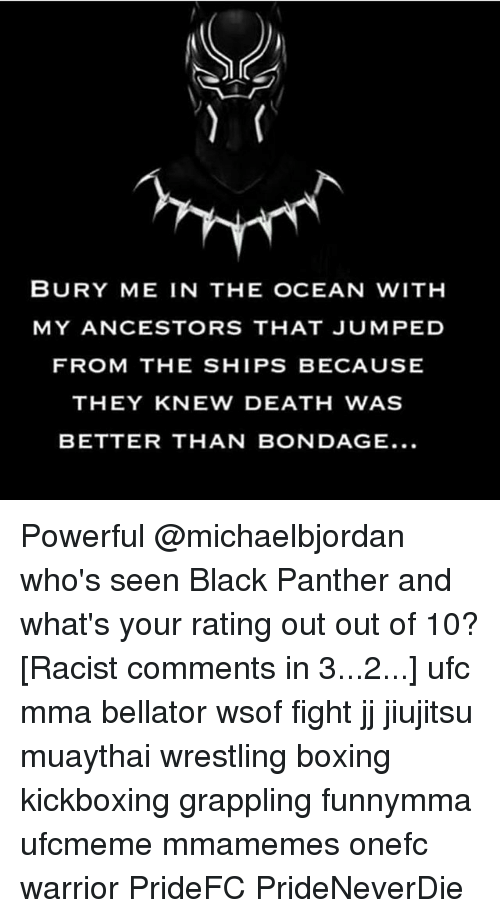 Boxing, Memes, and Ufc: BURY ME IN THE OCEAN WITH  MY ANCESTORS THAT JUMPED  FROM THE SHIPS BECAUSE  THEY KNEW DEATH WAS  BETTER THAN BONDAGE... Powerful @michaelbjordan who's seen Black Panther and what's your rating out out of 10? [Racist comments in 3...2...] ufc mma bellator wsof fight jj jiujitsu muaythai wrestling boxing kickboxing grappling funnymma ufcmeme mmamemes onefc warrior PrideFC PrideNeverDie