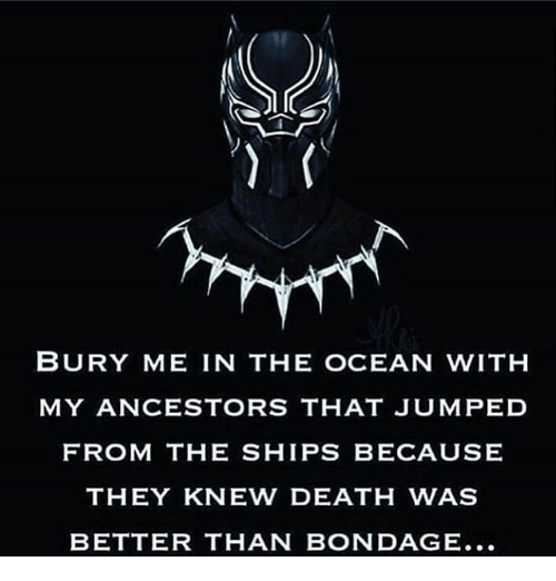 Memes, Death, and Ocean: BURY ME IN THE OCEAN WITH  MY ANCESTORS THAT JUMPED  FROM THE SHIPS BECAUSE  THEY KNEW DEATH WAS  BETTER THAN BONDAGE...
