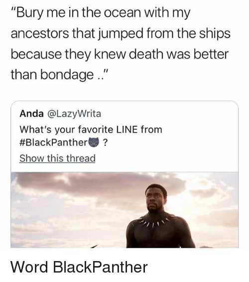 "Memes, Death, and Ocean: ""Bury me in the ocean with my  ancestors that jumped from the ships  because they knew death was better  than bondage.""  Anda @LazyWrita  What's your favorite LINE from  #BlackPanther變?  Show this thread Word BlackPanther"