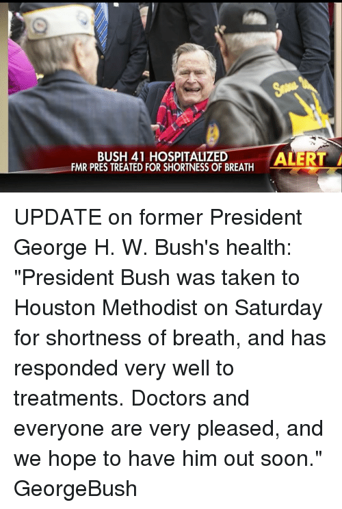 """Memes, Hospital, and Houston: BUSH 41 HOSPITALIZED  FMR PRES TREATED FOR SHORTNESS OF BREATH  ALERT A UPDATE on former President George H. W. Bush's health: """"President Bush was taken to Houston Methodist on Saturday for shortness of breath, and has responded very well to treatments. Doctors and everyone are very pleased, and we hope to have him out soon."""" GeorgeBush"""