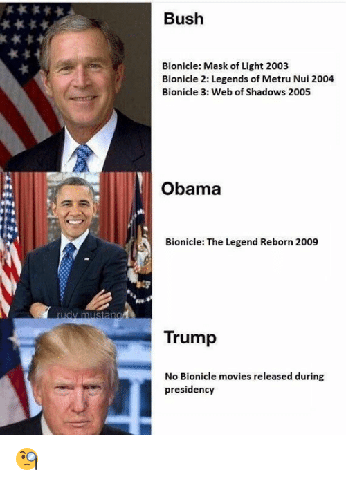 Movies, Obama, and Trump: Bush  Bionicle: Mask of Light 2003  Bionicle 2: Legends of Metru Nui 2004  Bionicle 3: Web of Shadows 2005  Obama  Bionicle: The Legend Reborn 2009  Trump  No Bionicle movies released during  presidency 🧐
