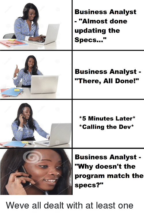 "Business, Match, and Dev: Business Analyst  - ""Almost done  updating the  Specs...""  Business Analyst -  ""There, All Done!""  *5 Minutes Later  *Calling the Dev*  Business Analyst-  ""Why doesn't the  program match the  specs?"" Weve all dealt with at least one"