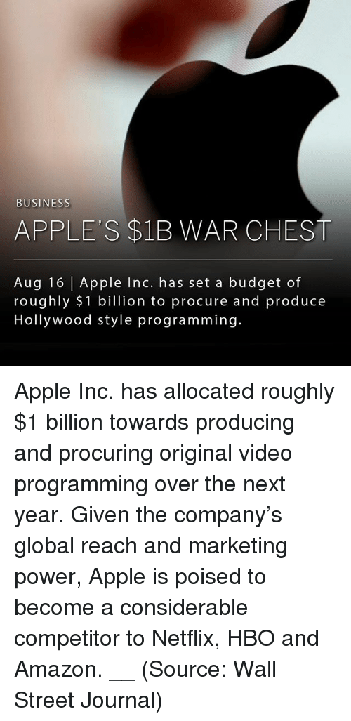 Amazon, Apple, and Hbo: BUSINESS  APPLE'S $1B WAR CHEST  Aug 16 | Apple Inc. has set a budget of  roughly $1 billion to procure and produce  Hollywood style programming. Apple Inc. has allocated roughly $1 billion towards producing and procuring original video programming over the next year. Given the company's global reach and marketing power, Apple is poised to become a considerable competitor to Netflix, HBO and Amazon. __ (Source: Wall Street Journal)