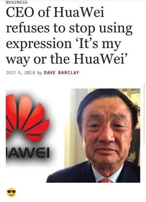 """Business, Dank Memes, and Huawei: BUSINESS  CEO of HuaWei  refuses to stop using  expression 'It's my  way or the HuaWei""""  JULY 5, 2018 by DAVE BARCLAY  AWEI 😎"""