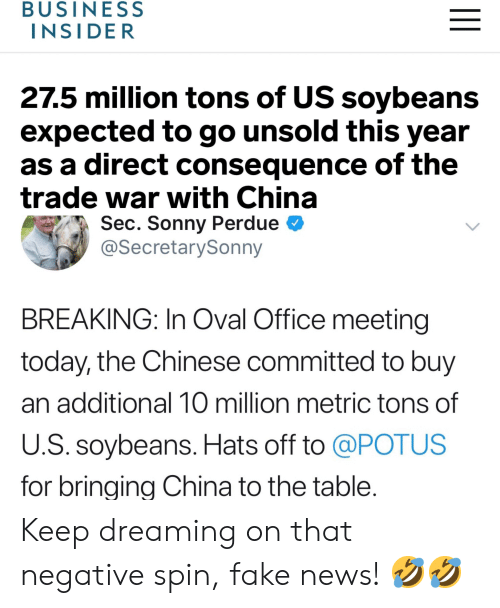 Fake, News, and China: BUSINESS  INSI DER  27.5 million tons of US soybeans  expected to go unsold this year  as a direct consequence of the  trade war with China  Sec. Sonny Perdue  @SecretarySonny  BREAKING: In Oval Office meeting  today, the Chinese committed to buy  an additional 10 million metric tons of  U.S. soybeans. Hats off to @POTUS  for bringina China to the table. Keep dreaming on that negative spin, fake news! 🤣🤣