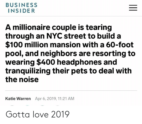 Dank, Love, and Business: BUSINESS  INSIDER  A millionaire couple is tearing  through an NYC street to build a  $100 million mansion with a 60-foot  pool, and neighbors are resorting to  wearing $400 headphones and  tranquilizing their pets to deal with  the noisee  Katie Warren  Apr 6, 2019, 11:21 AM Gotta love 2019