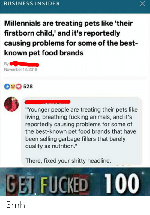 """Animals, Food, and Fucking: BUSINESS INSIDER  Millennials are treating pets like 'their  firstborn child,' and it's reportedly  causing problems for some of the best-  known pet food brands  By  November 12, 2018  0528  """"Younger people are treating their pets like  living, breathing fucking animals, and it's  reportedly causing problems for some of  the best-known pet food brands that have  been selling garbage fillers that barely  qualify as nutrition.""""  There, fixed your shitty headline.  GET FUCKED 100 Smh"""